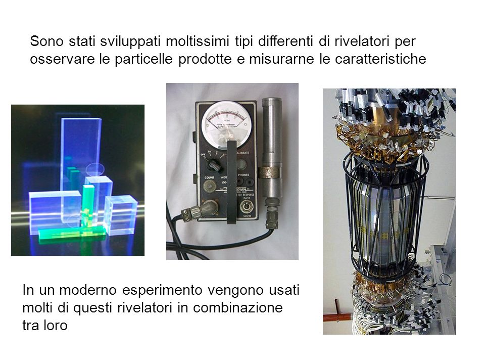 Sono stati sviluppati moltissimi tipi differenti di rivelatori per osservare le particelle prodotte e misurarne le caratteristiche
