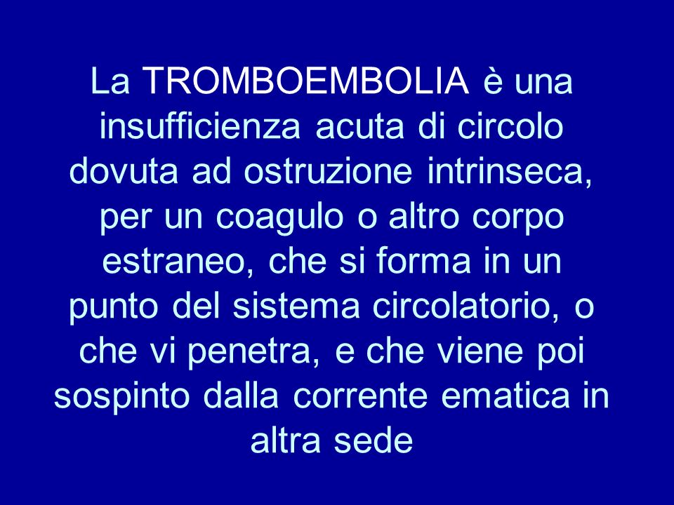 La TROMBOEMBOLIA è una insufficienza acuta di circolo dovuta ad ostruzione intrinseca, per un coagulo o altro corpo estraneo, che si forma in un punto del sistema circolatorio, o che vi penetra, e che viene poi sospinto dalla corrente ematica in altra sede