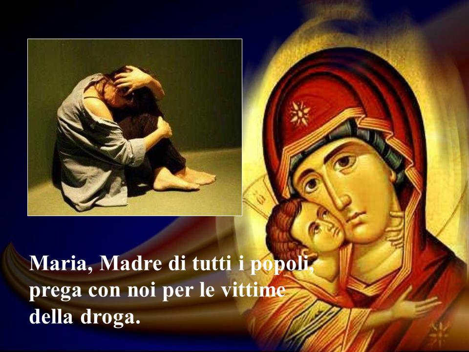 Maria, Madre di tutti i popoli, prega con noi per le vittime della droga.