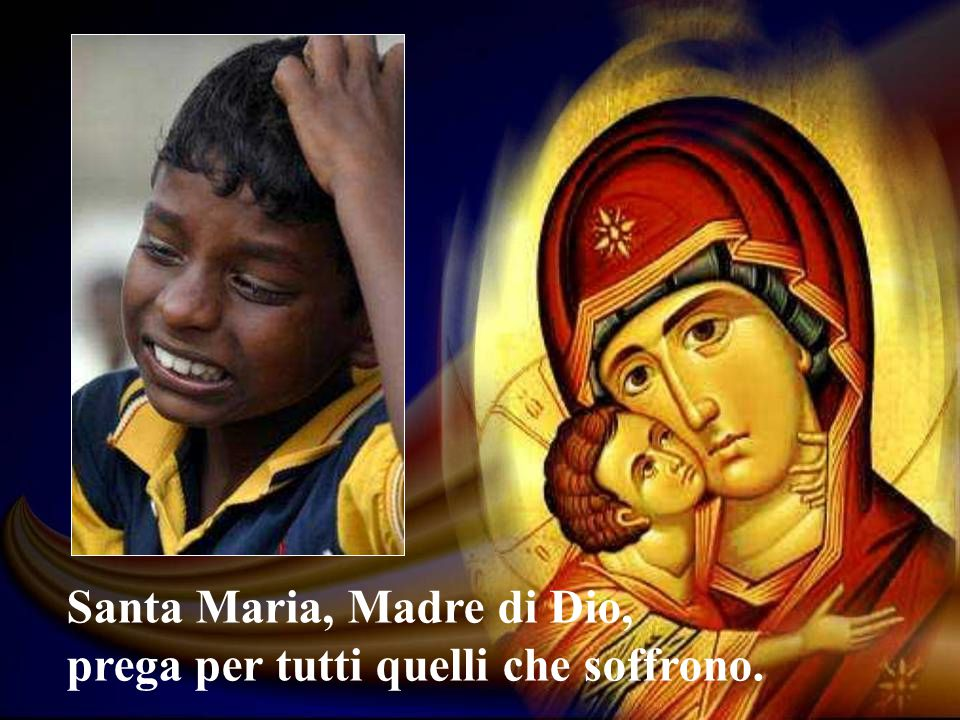 Santa Maria, Madre di Dio, prega per tutti quelli che soffrono.