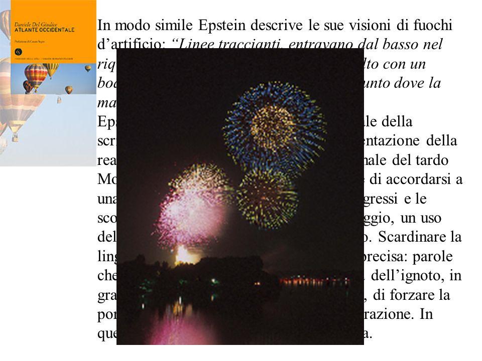 In modo simile Epstein descrive le sue visioni di fuochi d'artificio: Linee traccianti, entravano dal basso nel riquadro del cielo buio, esplodevano in alto con un boato perforante, si divaricavano in un punto dove la materia diventava luce.