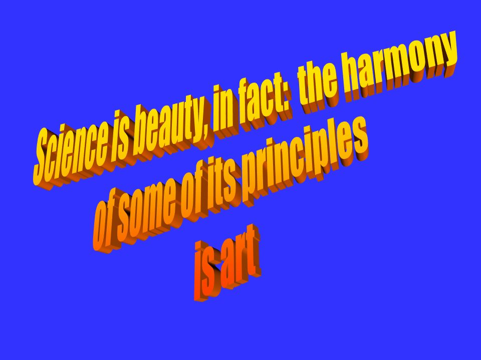 Science is beauty, in fact: the harmony of some of its principles