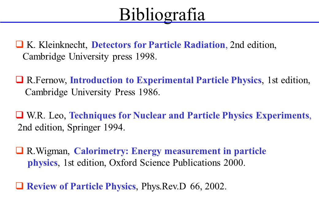 Bibliografia K. Kleinknecht, Detectors for Particle Radiation, 2nd edition, Cambridge University press 1998.
