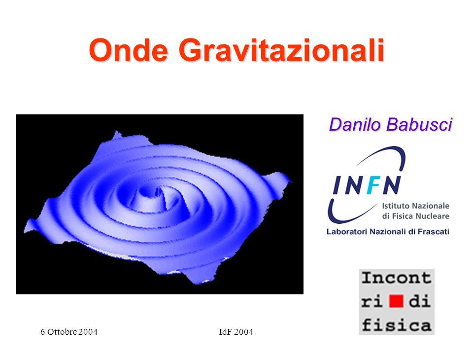 Onde Gravitazionali Danilo Babusci 6 Ottobre 2004 IdF 2004 3/27/2017