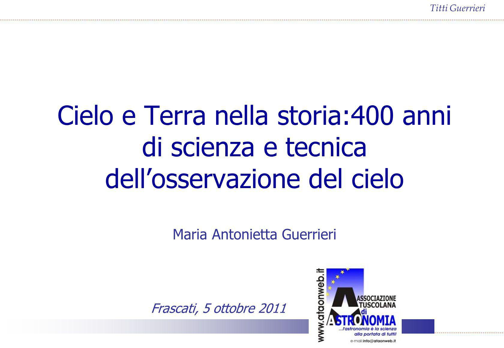 Cielo e Terra nella storia:400 anni di scienza e tecnica dell'osservazione del cielo Maria Antonietta Guerrieri