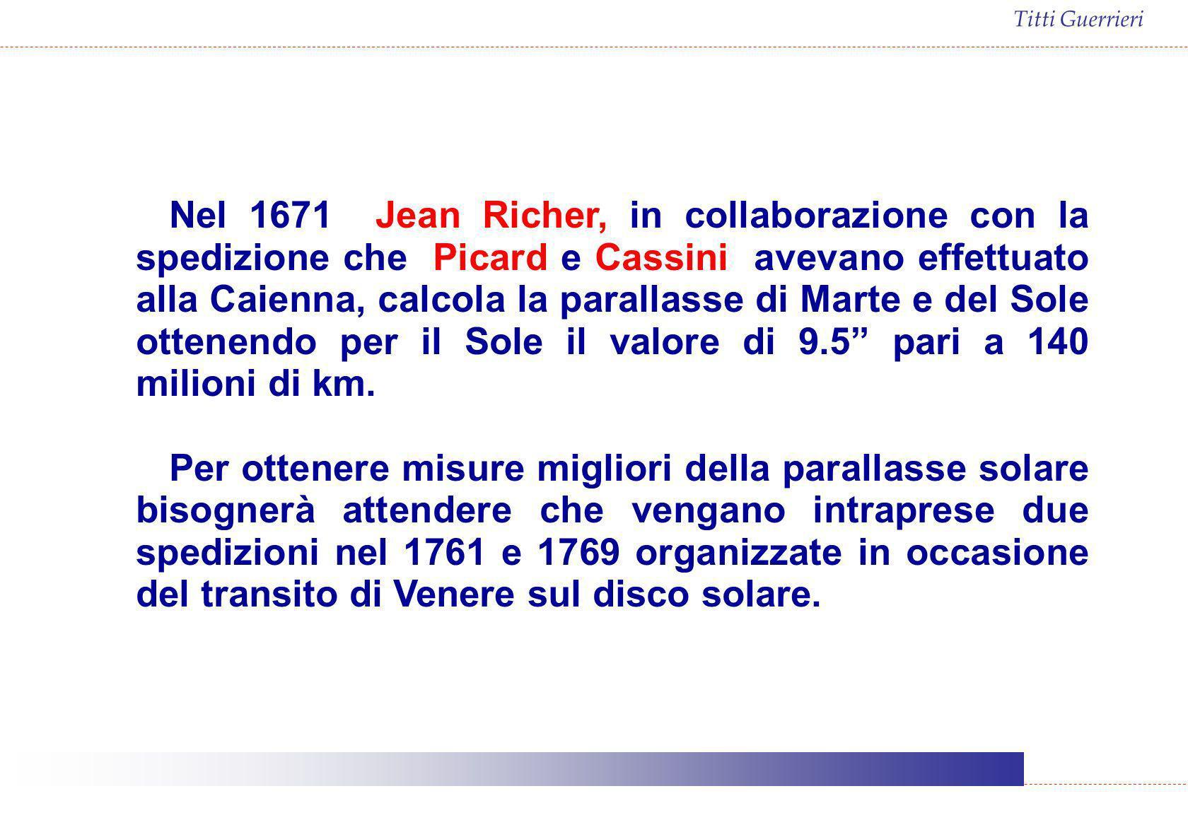 Nel 1671 Jean Richer, in collaborazione con la spedizione che Picard e Cassini avevano effettuato alla Caienna, calcola la parallasse di Marte e del Sole ottenendo per il Sole il valore di 9.5 pari a 140 milioni di km.