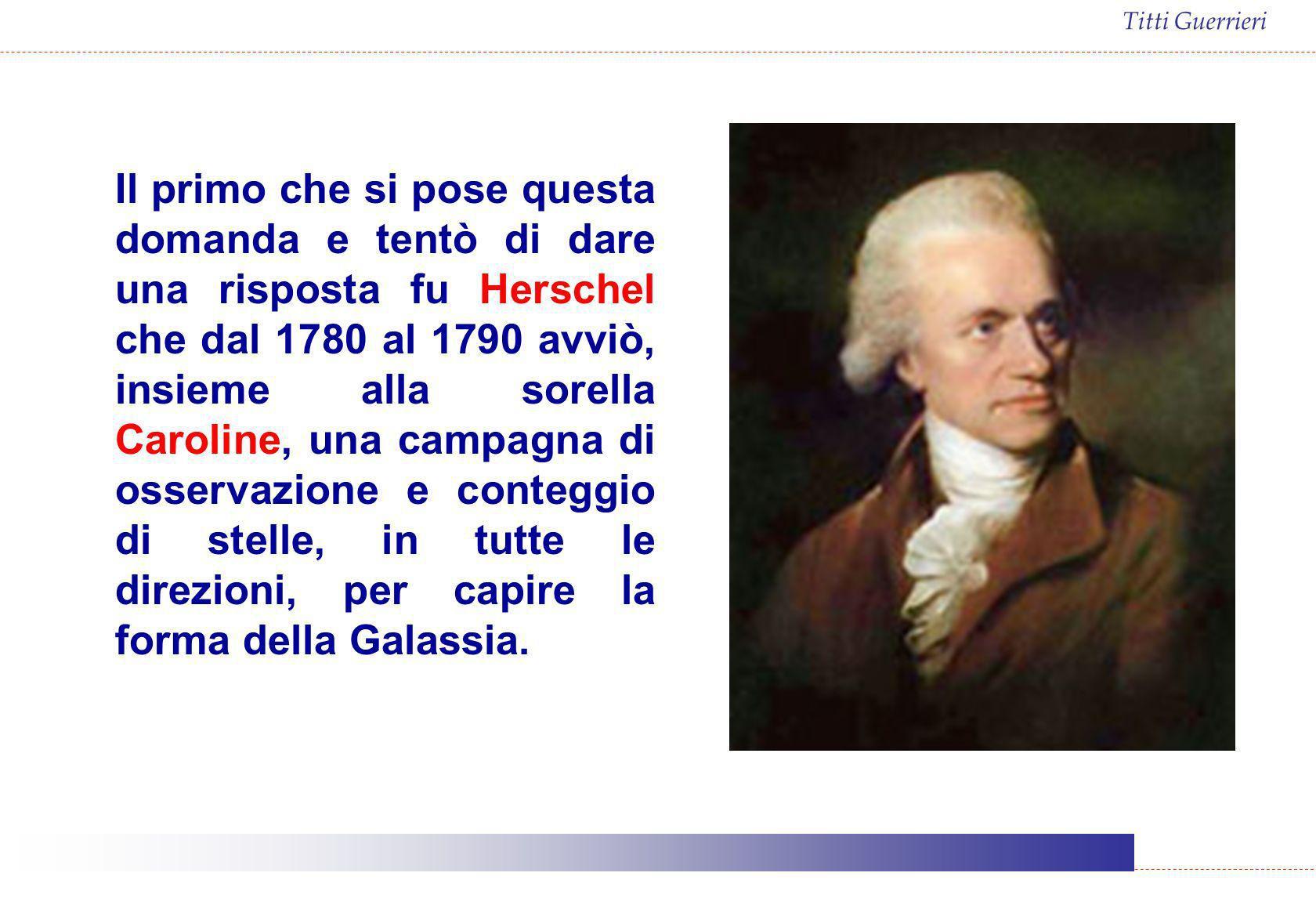 Il primo che si pose questa domanda e tentò di dare una risposta fu Herschel che dal 1780 al 1790 avviò, insieme alla sorella Caroline, una campagna di osservazione e conteggio di stelle, in tutte le direzioni, per capire la forma della Galassia.