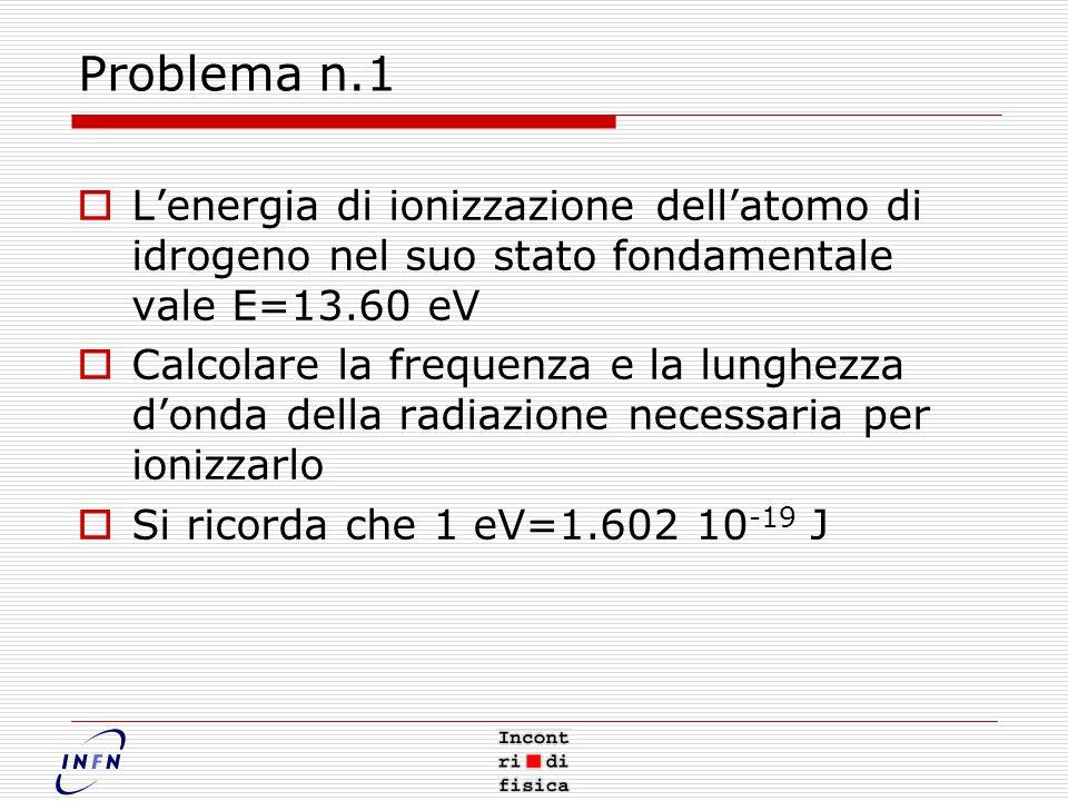 Problema n.1 L'energia di ionizzazione dell'atomo di idrogeno nel suo stato fondamentale vale E=13.60 eV.