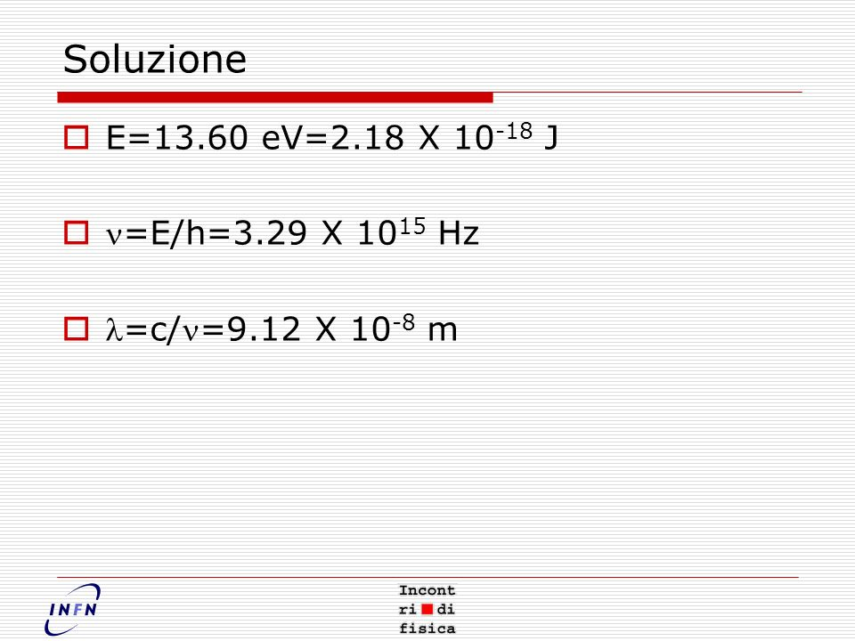Soluzione E=13.60 eV=2.18 X 10-18 J n=E/h=3.29 X 1015 Hz