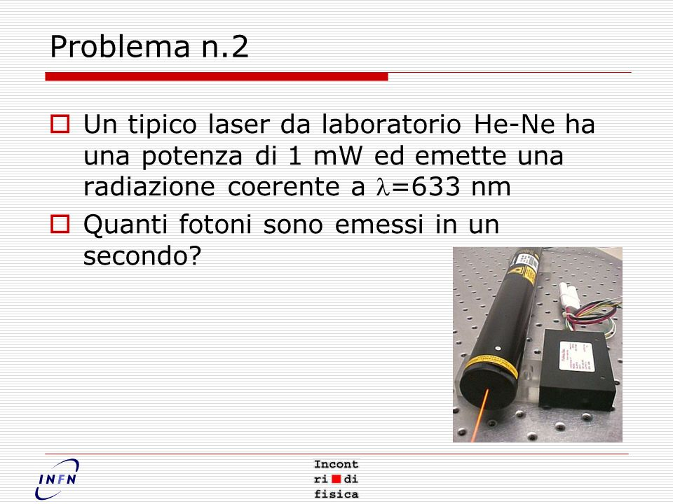 Problema n.2 Un tipico laser da laboratorio He-Ne ha una potenza di 1 mW ed emette una radiazione coerente a l=633 nm.