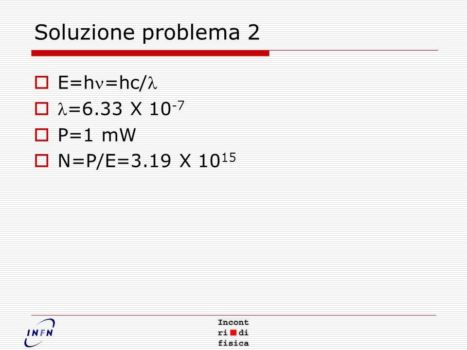 Soluzione problema 2 E=hn=hc/l l=6.33 X 10-7 P=1 mW N=P/E=3.19 X 1015