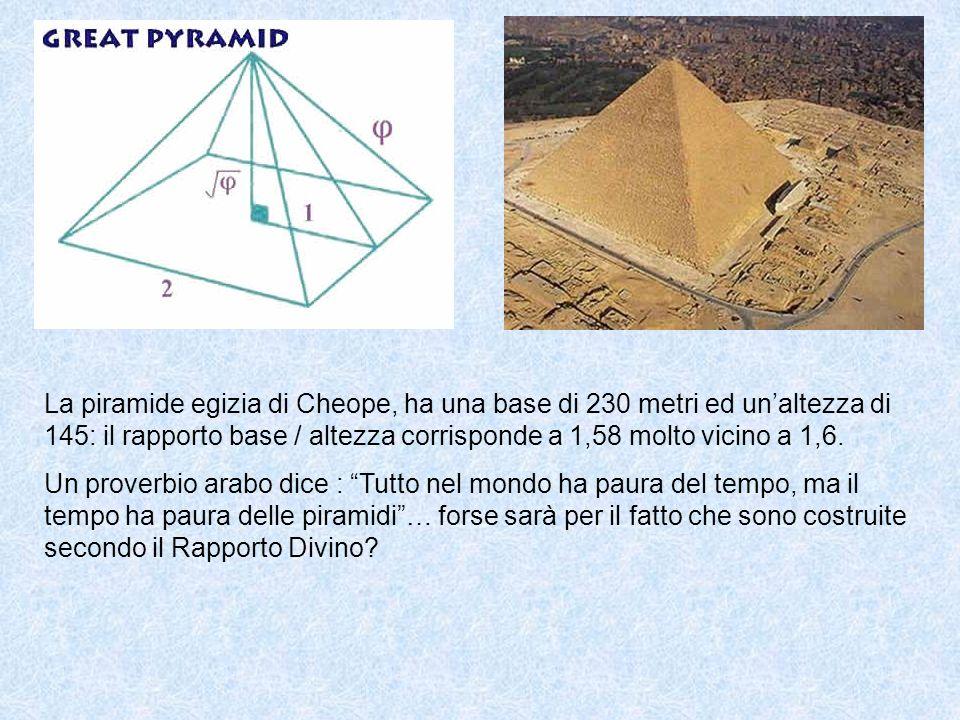 La piramide egizia di Cheope, ha una base di 230 metri ed un'altezza di 145: il rapporto base / altezza corrisponde a 1,58 molto vicino a 1,6.