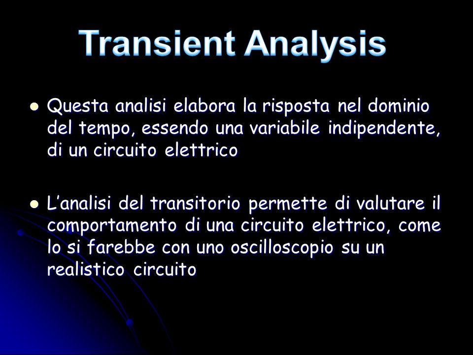 Transient Analysis Questa analisi elabora la risposta nel dominio del tempo, essendo una variabile indipendente, di un circuito elettrico.