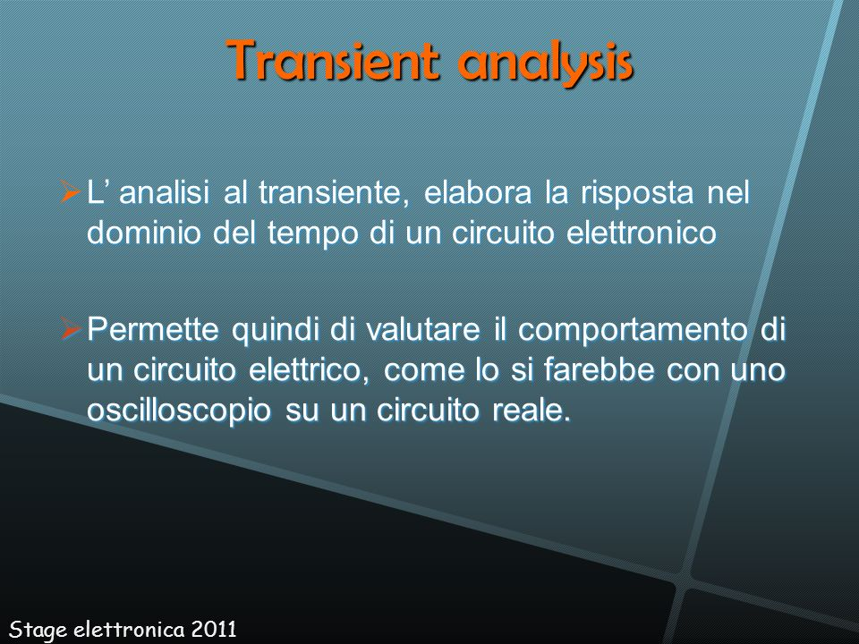 Transient analysis L' analisi al transiente, elabora la risposta nel dominio del tempo di un circuito elettronico.