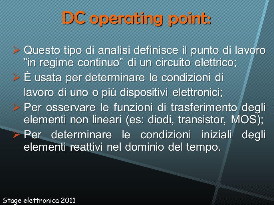 DC operating point:Questo tipo di analisi definisce il punto di lavoro in regime continuo di un circuito elettrico;