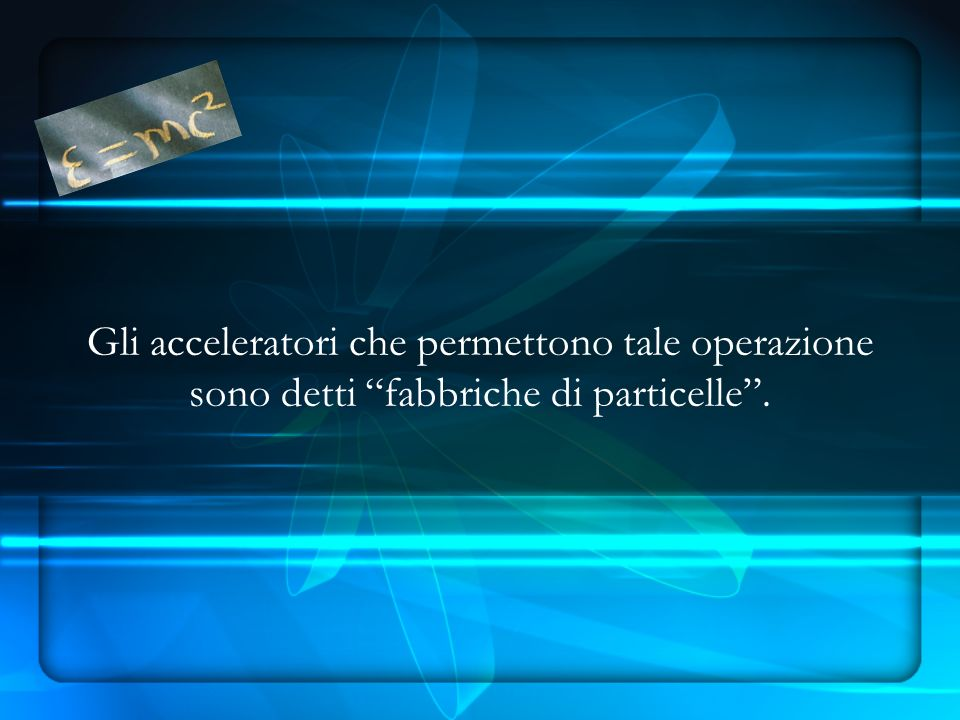 Gli acceleratori che permettono tale operazione sono detti fabbriche di particelle .