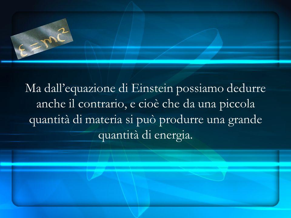 Ma dall'equazione di Einstein possiamo dedurre anche il contrario, e cioè che da una piccola quantità di materia si può produrre una grande quantità di energia.