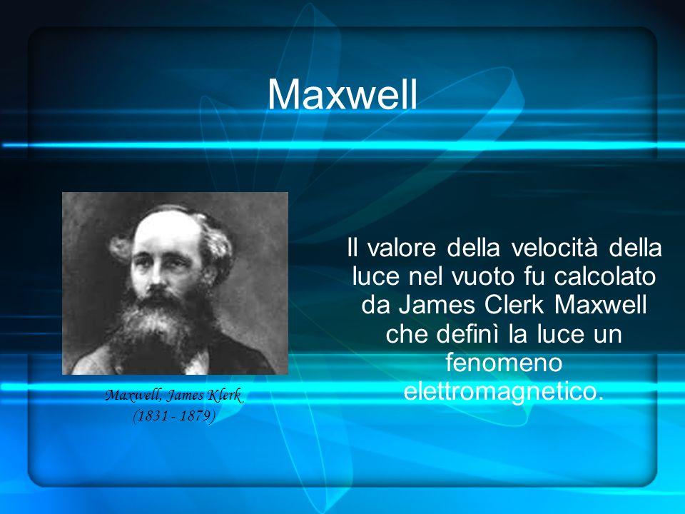 Maxwell Il valore della velocità della luce nel vuoto fu calcolato da James Clerk Maxwell che definì la luce un fenomeno elettromagnetico.