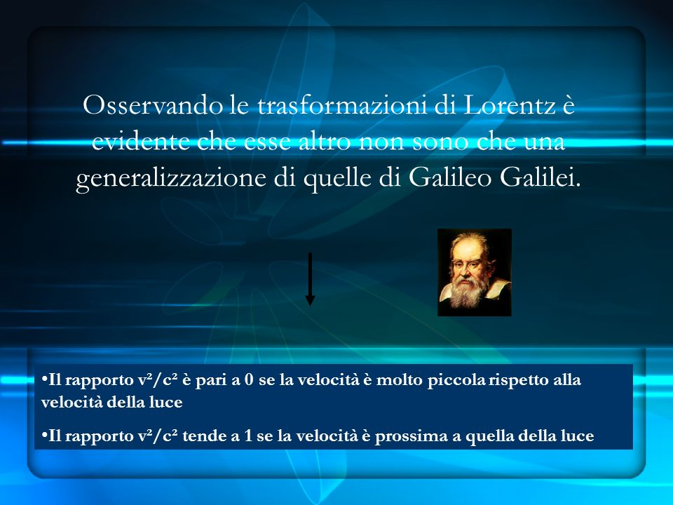 Osservando le trasformazioni di Lorentz è evidente che esse altro non sono che una generalizzazione di quelle di Galileo Galilei.