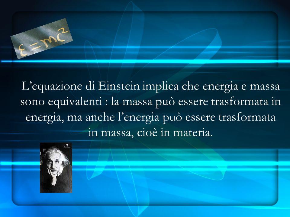 L'equazione di Einstein implica che energia e massa sono equivalenti : la massa può essere trasformata in energia, ma anche l'energia può essere trasformata in massa, cioè in materia.