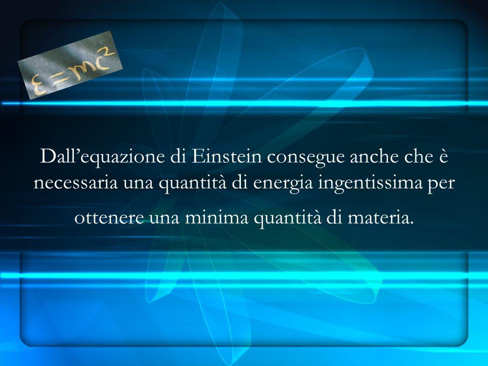 Dall'equazione di Einstein consegue anche che è necessaria una quantità di energia ingentissima per ottenere una minima quantità di materia.