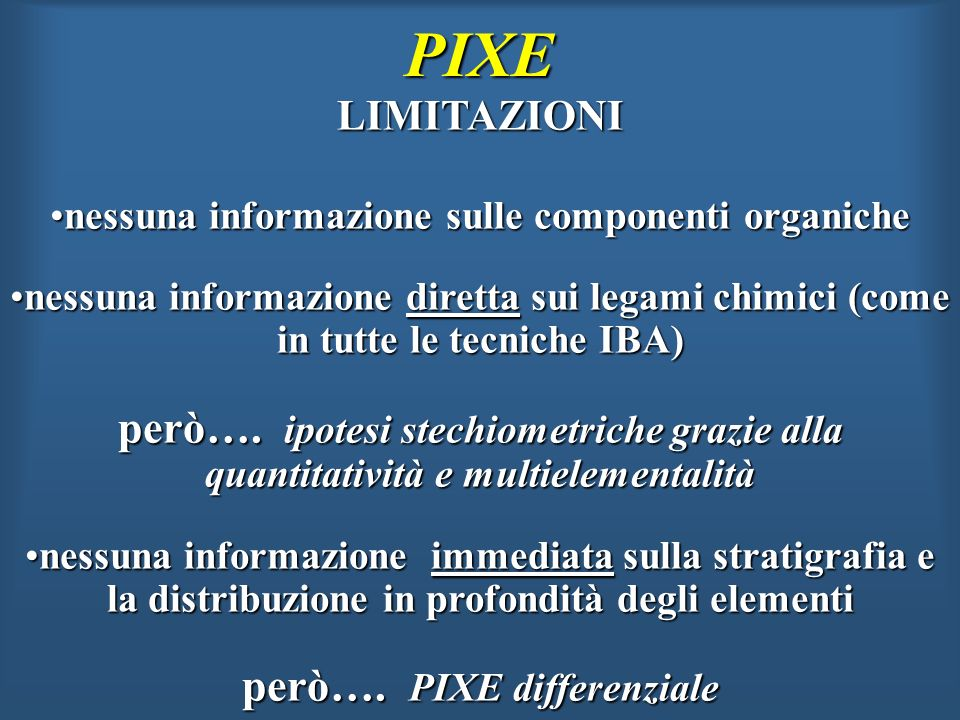 PIXE LIMITAZIONI. nessuna informazione sulle componenti organiche. nessuna informazione diretta sui legami chimici (come in tutte le tecniche IBA)