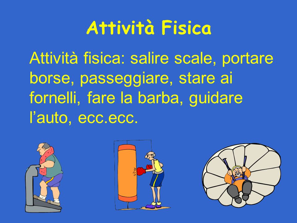 Attività Fisica Attività fisica: salire scale, portare borse, passeggiare, stare ai fornelli, fare la barba, guidare l'auto, ecc.ecc.