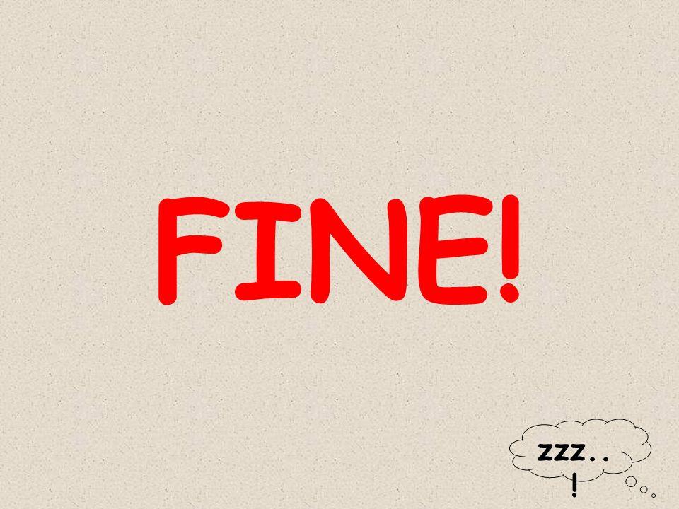 FINE! zzz..!