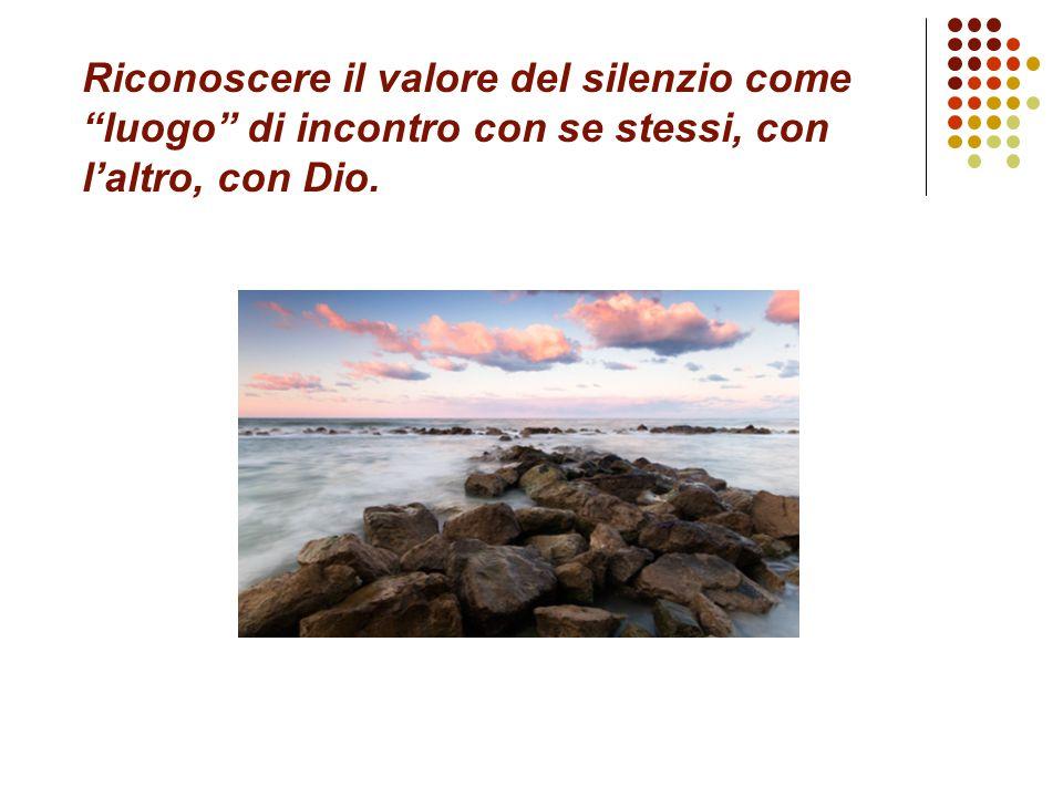 Riconoscere il valore del silenzio come luogo di incontro con se stessi, con l'altro, con Dio.