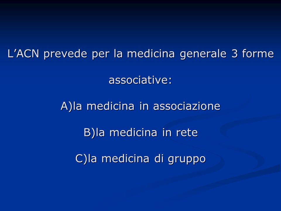 L'ACN prevede per la medicina generale 3 forme associative: A)la medicina in associazione B)la medicina in rete C)la medicina di gruppo