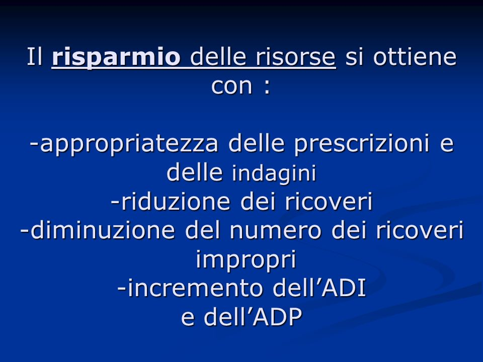 Il risparmio delle risorse si ottiene con : -appropriatezza delle prescrizioni e delle indagini -riduzione dei ricoveri -diminuzione del numero dei ricoveri impropri -incremento dell'ADI e dell'ADP