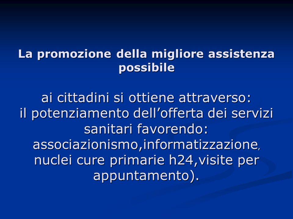 La promozione della migliore assistenza possibile ai cittadini si ottiene attraverso: il potenziamento dell'offerta dei servizi sanitari favorendo: associazionismo,informatizzazione, nuclei cure primarie h24,visite per appuntamento).