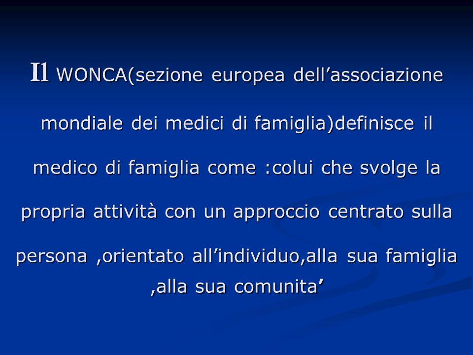 Il WONCA(sezione europea dell'associazione mondiale dei medici di famiglia)definisce il medico di famiglia come :colui che svolge la propria attività con un approccio centrato sulla persona ,orientato all'individuo,alla sua famiglia ,alla sua comunita'