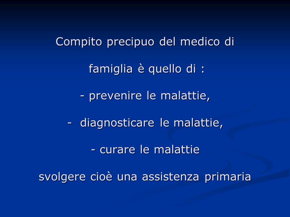 Compito precipuo del medico di famiglia è quello di : - prevenire le malattie, - diagnosticare le malattie, - curare le malattie svolgere cioè una assistenza primaria