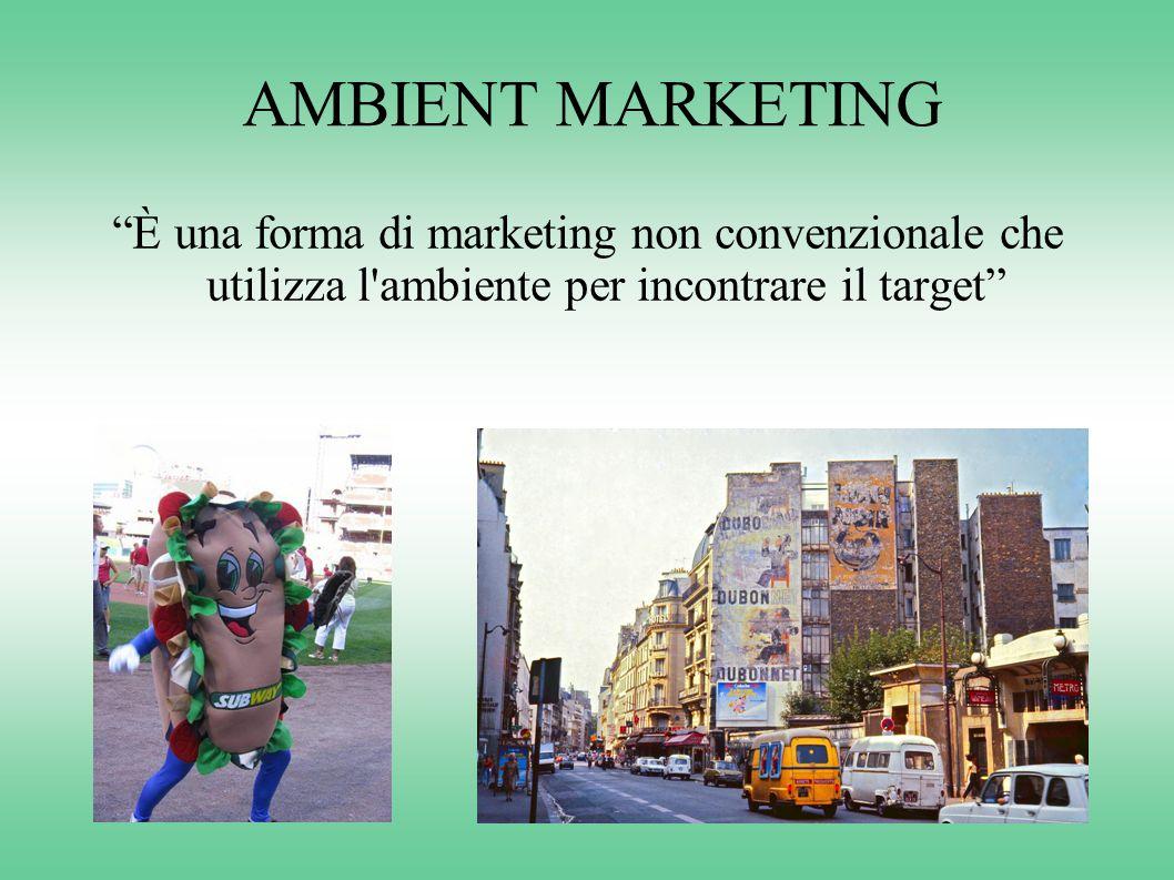 AMBIENT MARKETING È una forma di marketing non convenzionale che utilizza l ambiente per incontrare il target