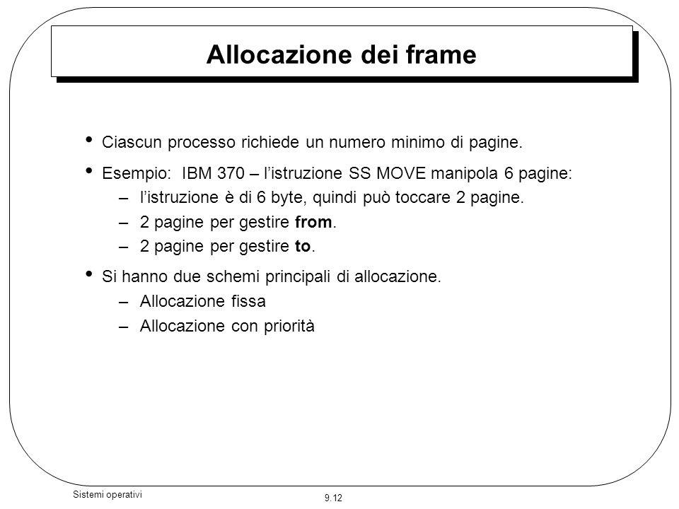 Allocazione dei frame Ciascun processo richiede un numero minimo di pagine. Esempio: IBM 370 – l'istruzione SS MOVE manipola 6 pagine: