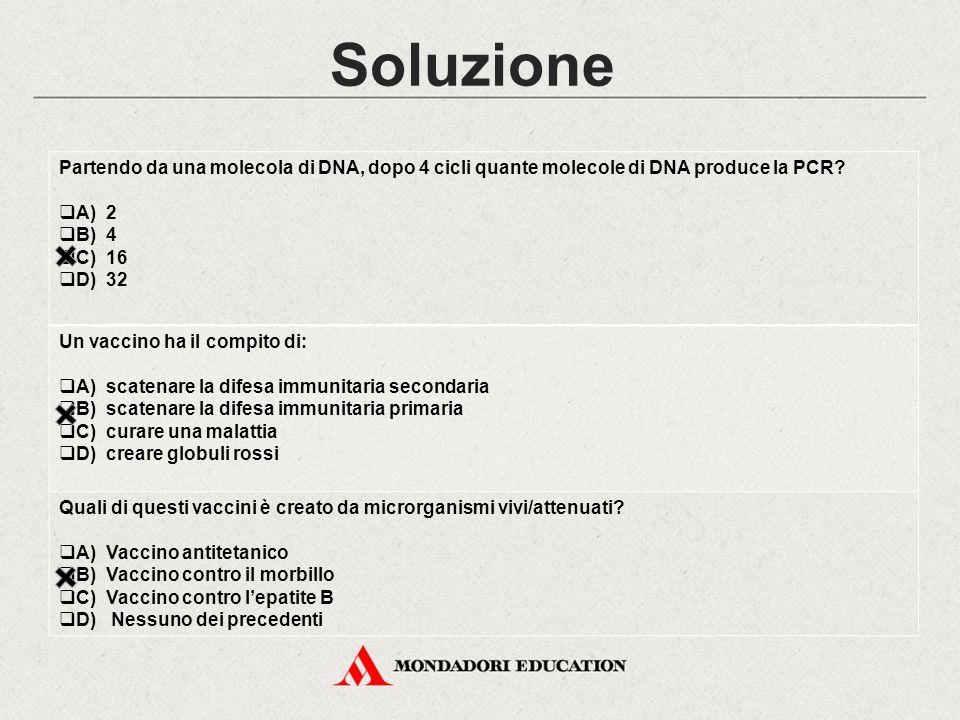 Soluzione Partendo da una molecola di DNA, dopo 4 cicli quante molecole di DNA produce la PCR A) 2 B) 4 C) 16 D) 32.