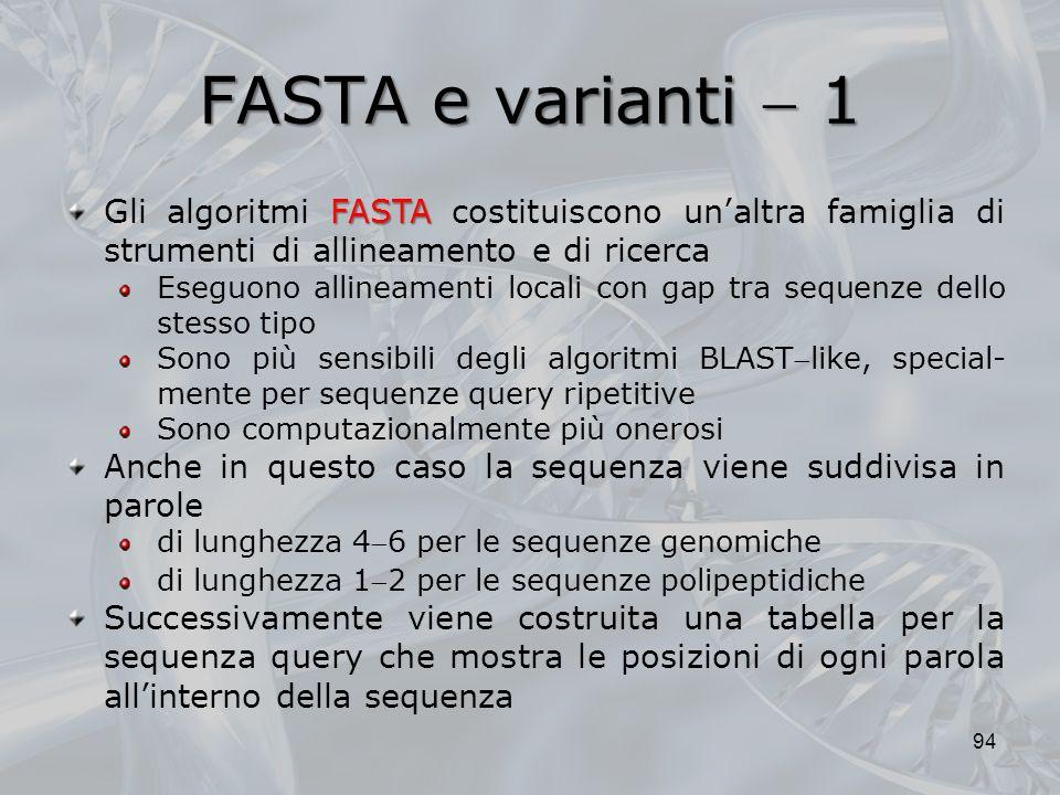 FASTA e varianti  1 Gli algoritmi FASTA costituiscono un'altra famiglia di strumenti di allineamento e di ricerca.