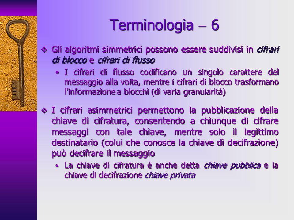 Terminologia  6Gli algoritmi simmetrici possono essere suddivisi in cifrari di blocco e cifrari di flusso.