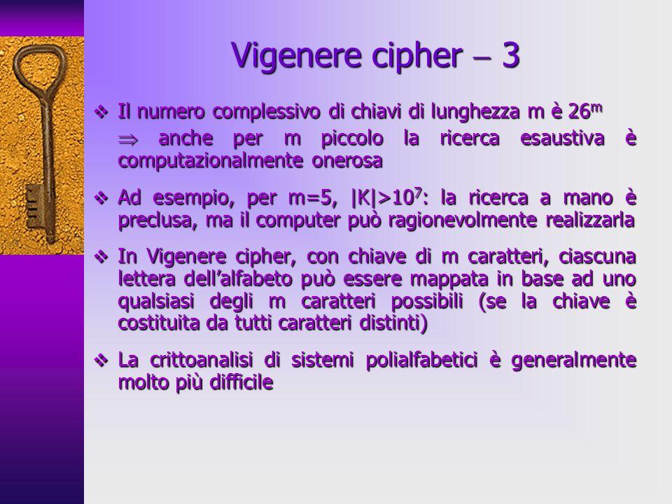 Vigenere cipher  3 Il numero complessivo di chiavi di lunghezza m è 26m.  anche per m piccolo la ricerca esaustiva è computazionalmente onerosa.