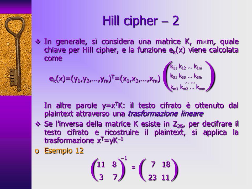 Hill cipher  2 In generale, si considera una matrice K, mm, quale chiave per Hill cipher, e la funzione ek(x) viene calcolata come.