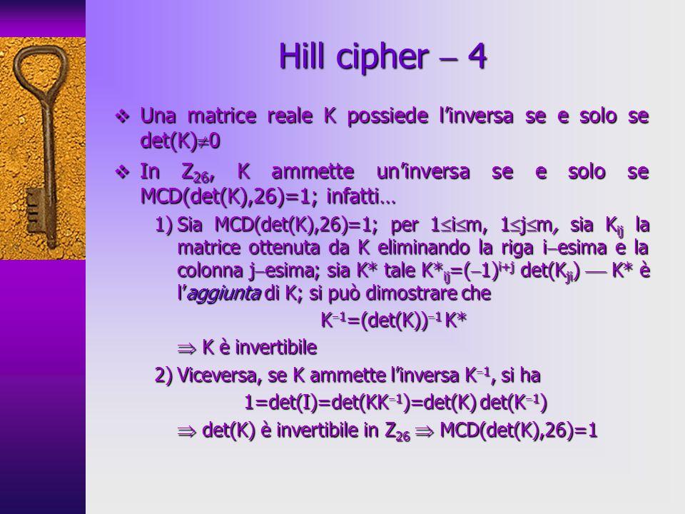 Hill cipher  4Una matrice reale K possiede l'inversa se e solo se det(K)0. In Z26, K ammette un'inversa se e solo se MCD(det(K),26)=1; infatti…