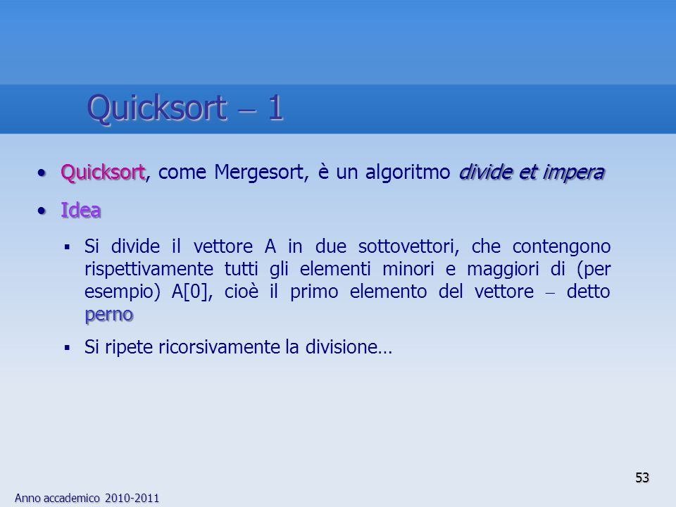 Quicksort  1 Quicksort, come Mergesort, è un algoritmo divide et impera. Idea.