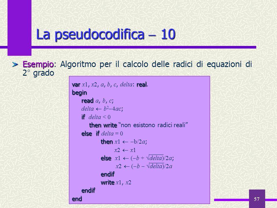 La pseudocodifica  10Esempio: Algoritmo per il calcolo delle radici di equazioni di 2° grado. var x1, x2, a, b, c, delta: real.