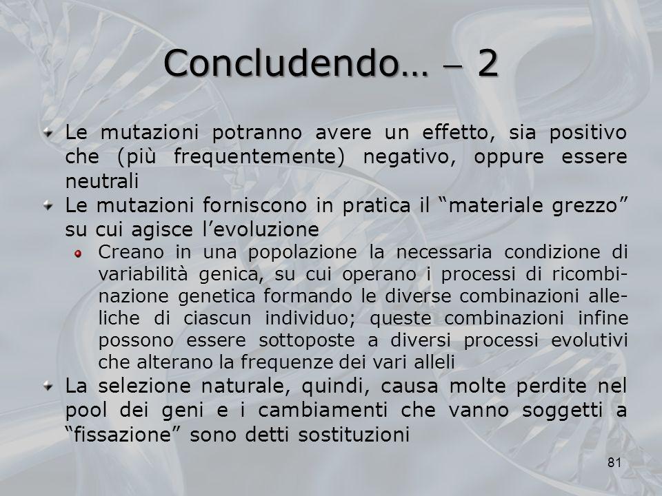 Concludendo…  2 Le mutazioni potranno avere un effetto, sia positivo che (più frequentemente) negativo, oppure essere neutrali.