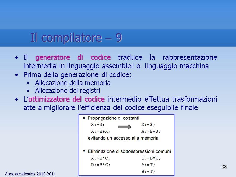 Il compilatore  9 Il generatore di codice traduce la rappresentazione intermedia in linguaggio assembler o linguaggio macchina.