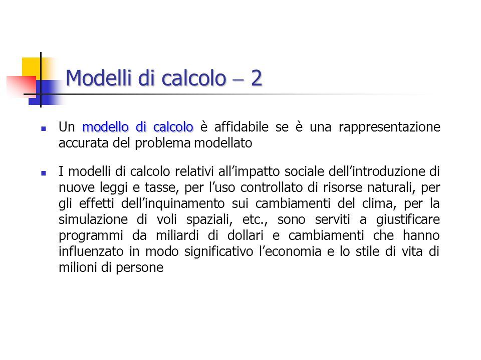 Modelli di calcolo  2 Un modello di calcolo è affidabile se è una rappresentazione accurata del problema modellato.