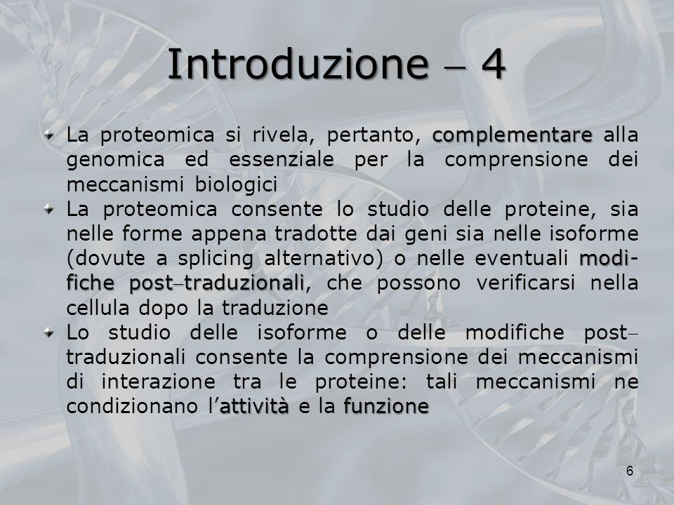 Introduzione  4 La proteomica si rivela, pertanto, complementare alla genomica ed essenziale per la comprensione dei meccanismi biologici.