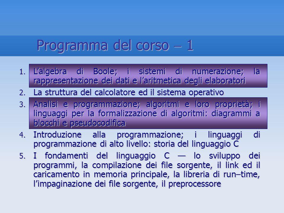 Programma del corso  1 L'algebra di Boole; i sistemi di numerazione; la rappresentazione dei dati e l'aritmetica degli elaboratori.