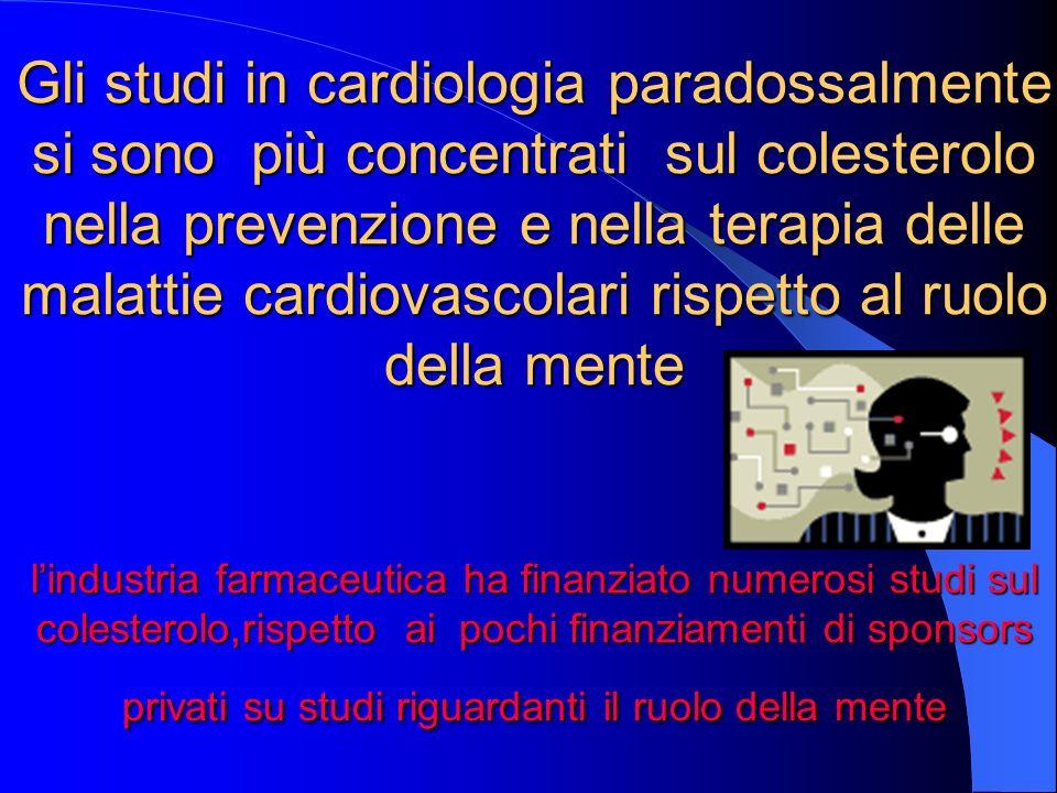 Gli studi in cardiologia paradossalmente si sono più concentrati sul colesterolo nella prevenzione e nella terapia delle malattie cardiovascolari rispetto al ruolo della mente l'industria farmaceutica ha finanziato numerosi studi sul colesterolo,rispetto ai pochi finanziamenti di sponsors privati su studi riguardanti il ruolo della mente